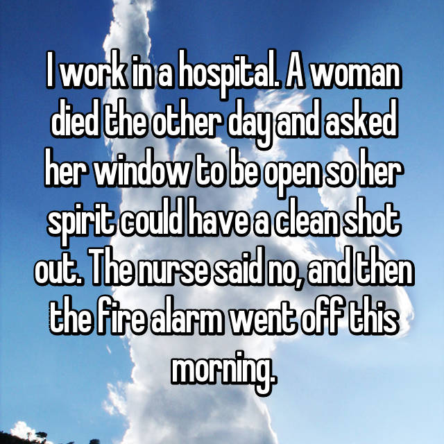 I work in a hospital. A woman died the other day and asked her window to be open so her spirit could have a clean shot out. The nurse said no, and then the fire alarm went off this morning.