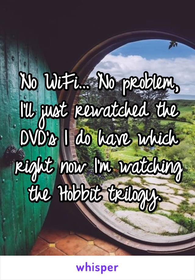 No WiFi... No problem, I'll just rewatched the DVD's I do have which right now I'm watching the Hobbit trilogy.