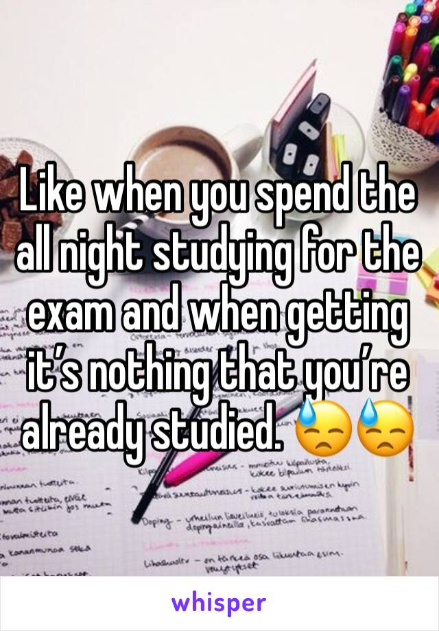 Like when you spend the all night studying for the exam and when getting it's nothing that you're already studied. 😓😓