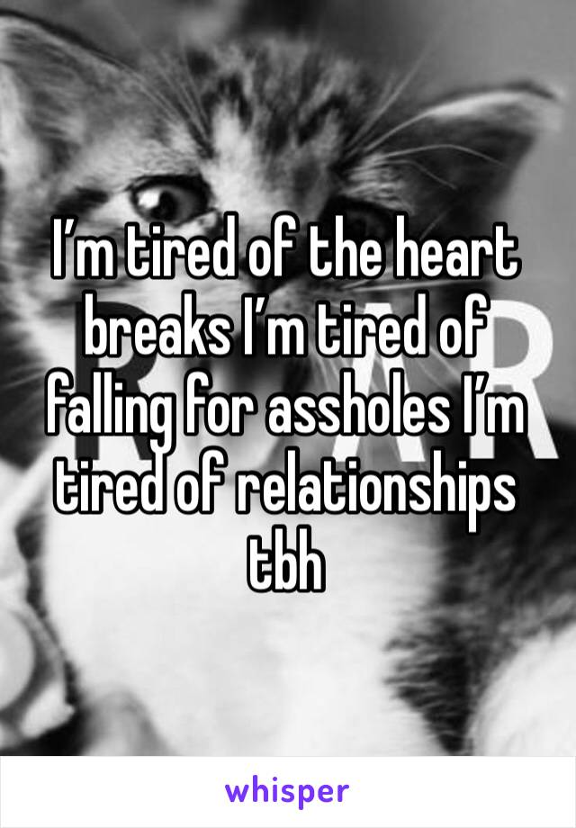 I'm tired of the heart breaks I'm tired of falling for assholes I'm tired of relationships tbh