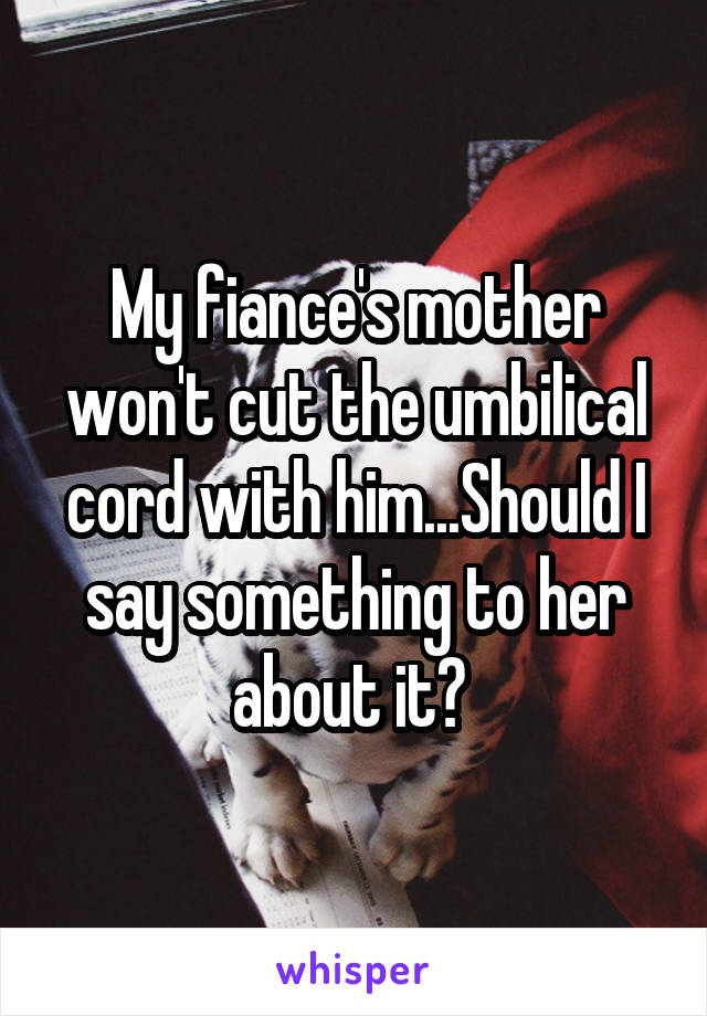 My fiance's mother won't cut the umbilical cord with him...Should I say something to her about it?