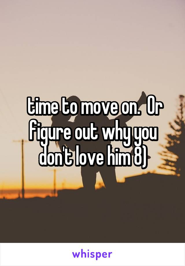 time to move on.  Or figure out why you don't love him 8)