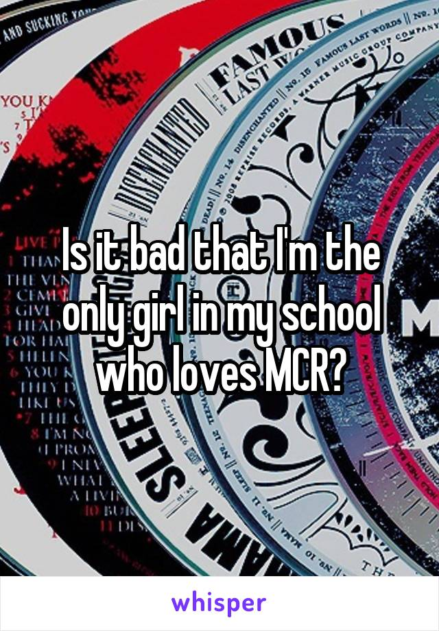 Is it bad that I'm the only girl in my school who loves MCR?