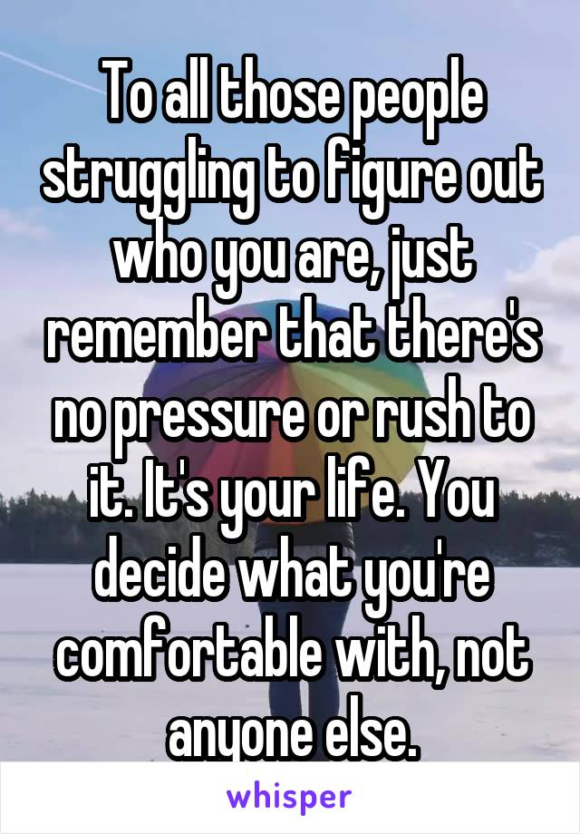 To all those people struggling to figure out who you are, just remember that there's no pressure or rush to it. It's your life. You decide what you're comfortable with, not anyone else.