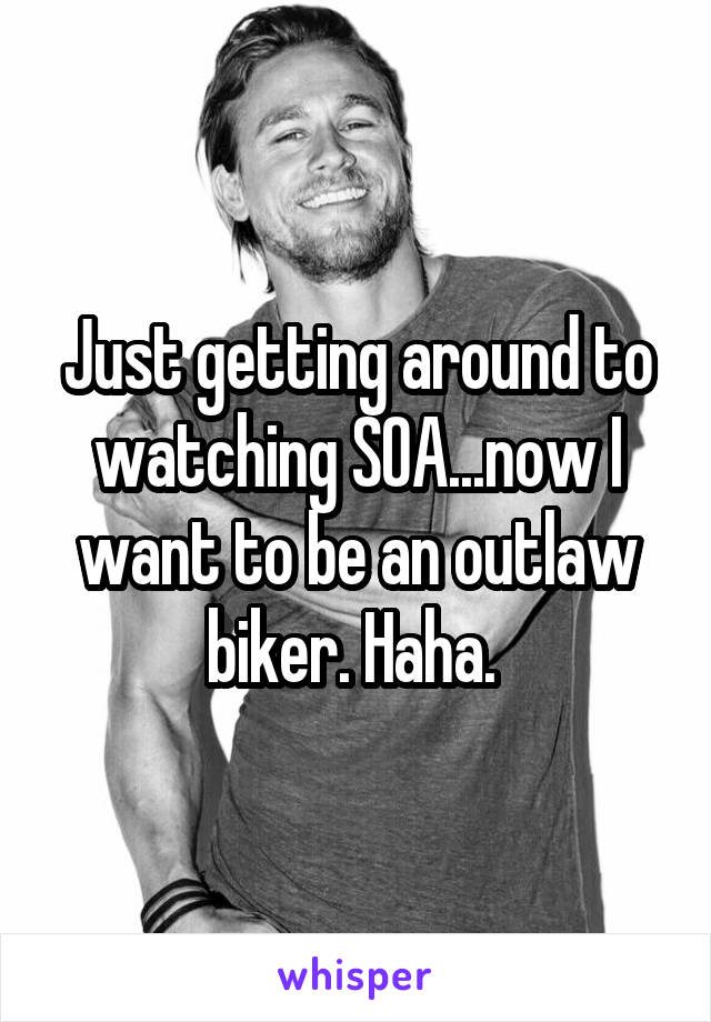 Just getting around to watching SOA...now I want to be an outlaw biker. Haha.