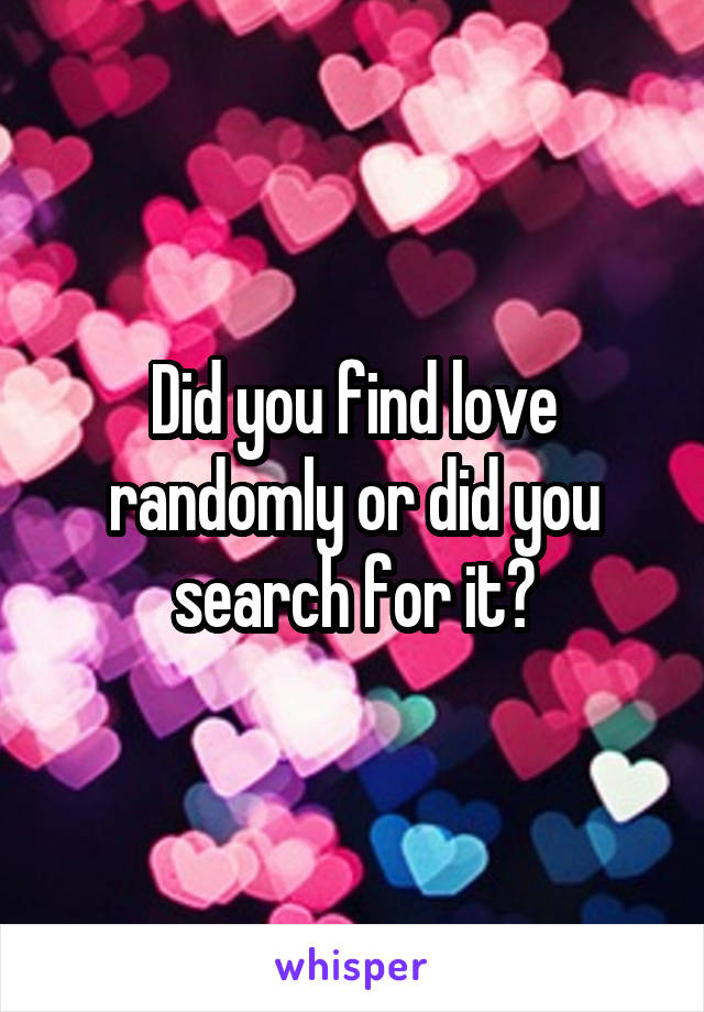 Did you find love randomly or did you search for it?