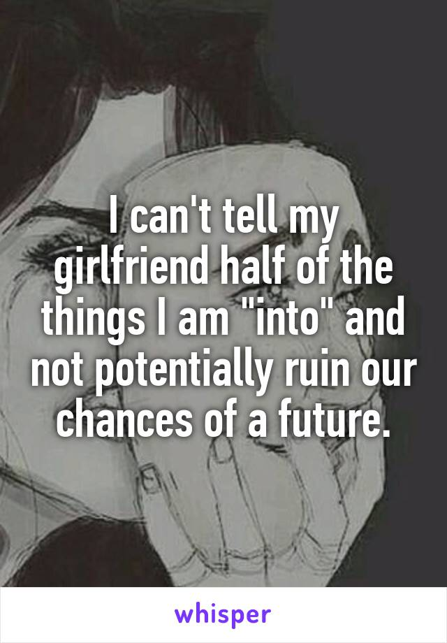 "I can't tell my girlfriend half of the things I am ""into"" and not potentially ruin our chances of a future."