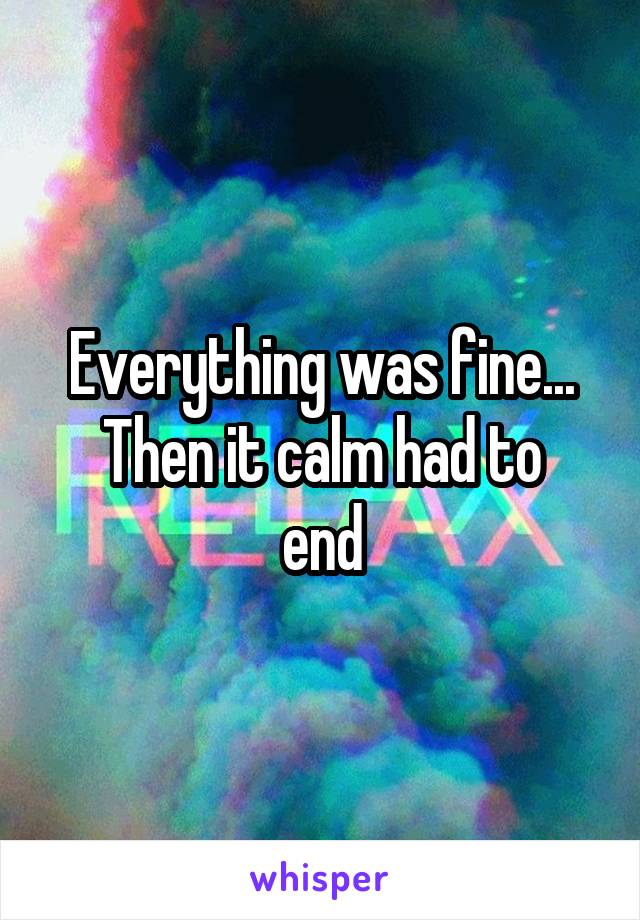 Everything was fine... Then it calm had to end