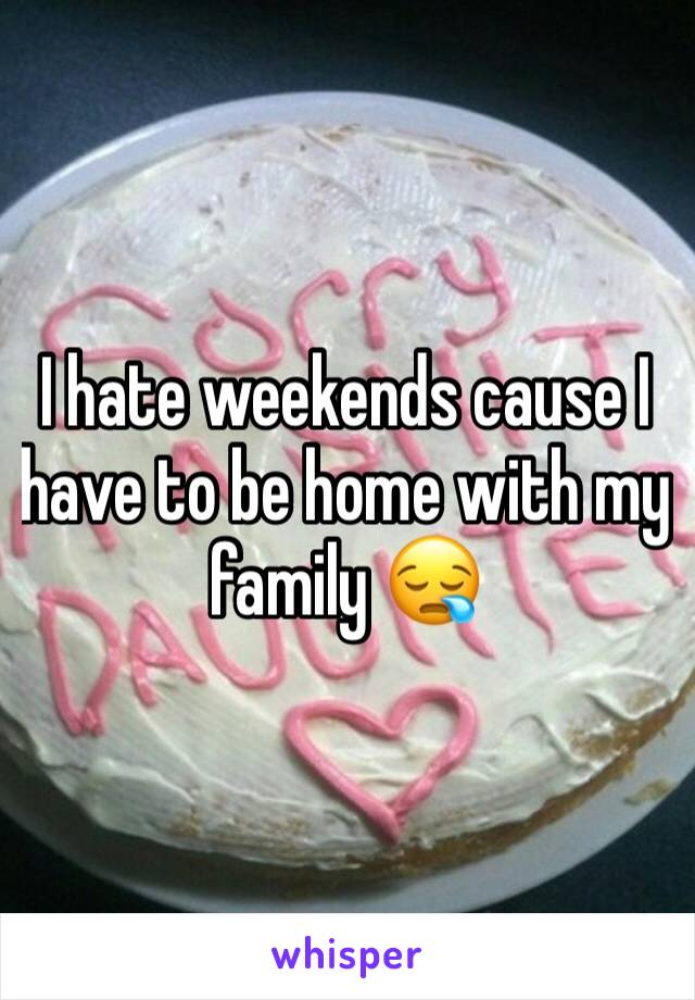 I hate weekends cause I have to be home with my family 😪
