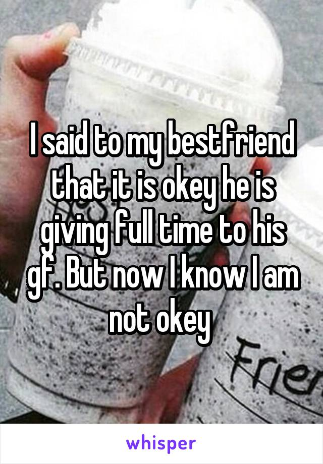 I said to my bestfriend that it is okey he is giving full time to his gf. But now I know I am not okey