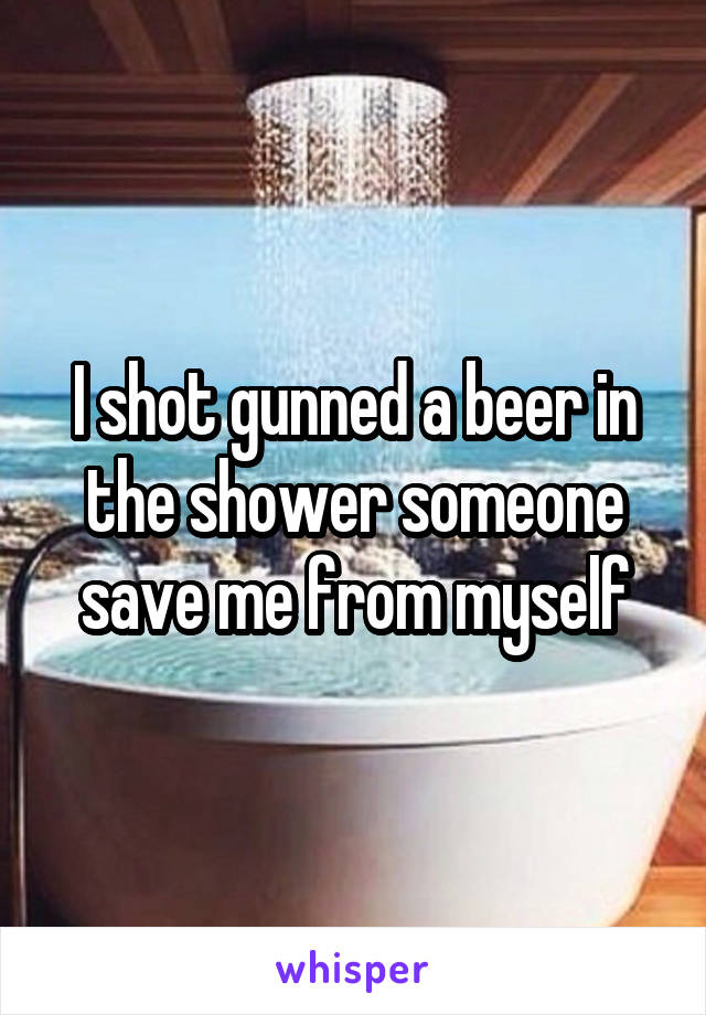 I shot gunned a beer in the shower someone save me from myself