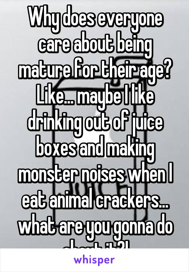 Why does everyone care about being mature for their age? Like... maybe I like drinking out of juice boxes and making monster noises when I eat animal crackers... what are you gonna do about it?!