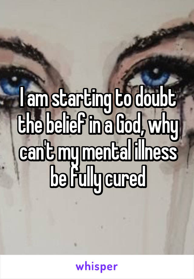 I am starting to doubt the belief in a God, why can't my mental illness be fully cured