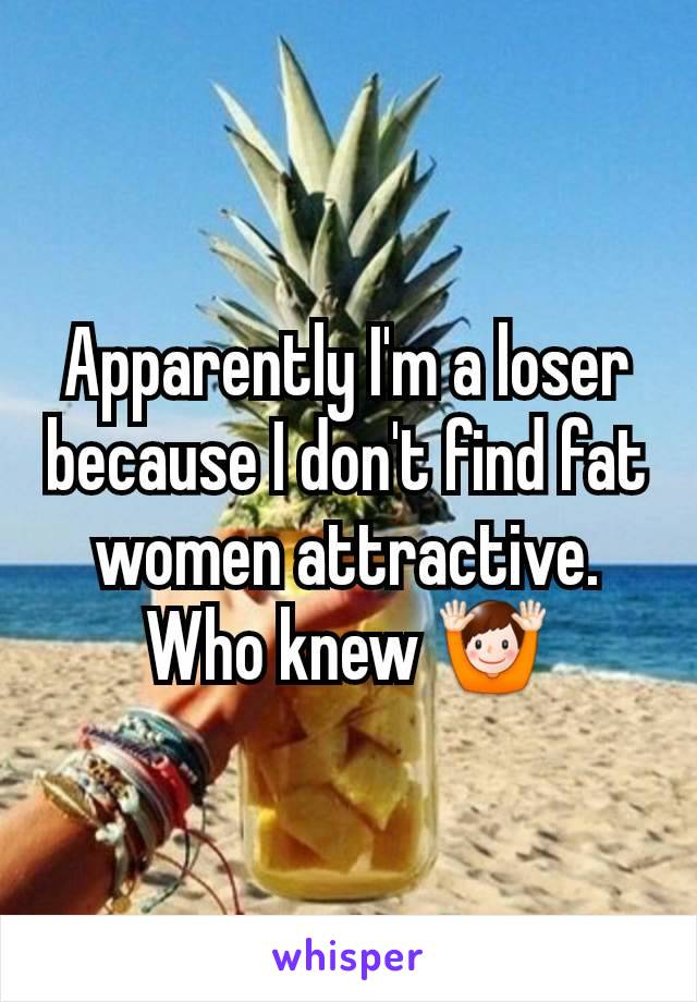 Apparently I'm a loser because I don't find fat women attractive. Who knew 🙌