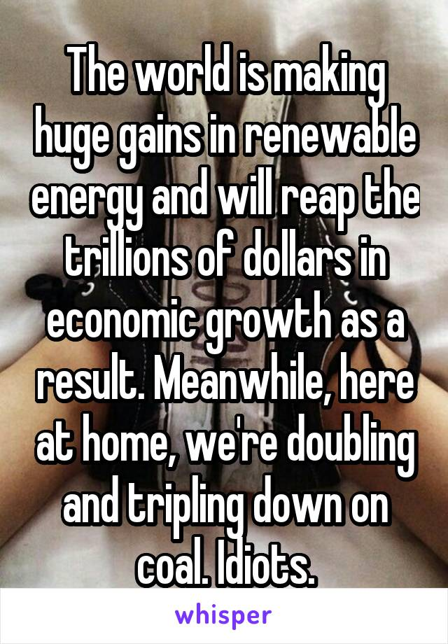 The world is making huge gains in renewable energy and will reap the trillions of dollars in economic growth as a result. Meanwhile, here at home, we're doubling and tripling down on coal. Idiots.