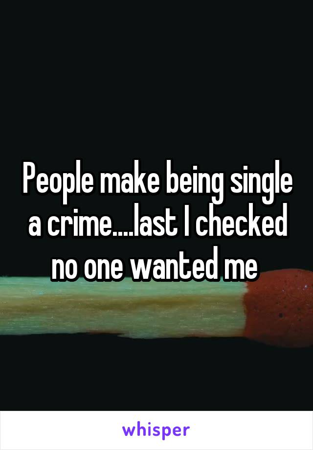 People make being single a crime....last I checked no one wanted me