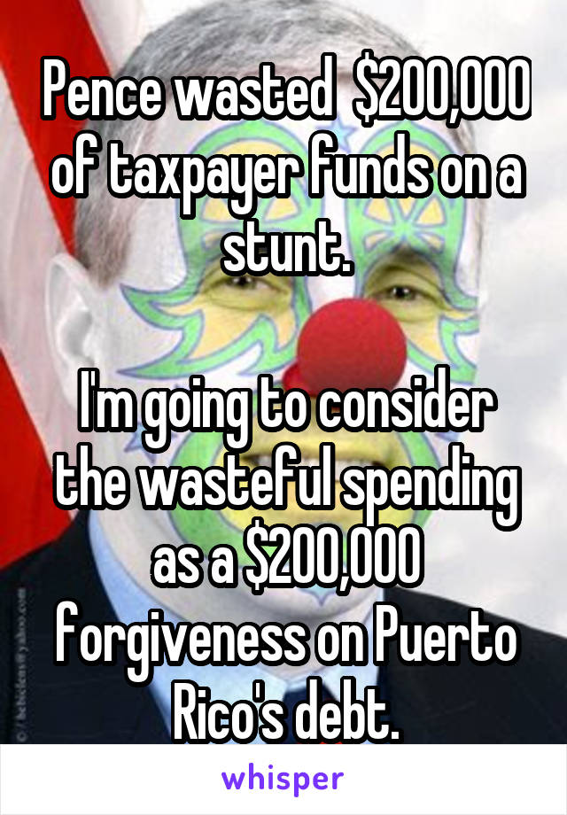 Pence wasted  $200,000 of taxpayer funds on a stunt.  I'm going to consider the wasteful spending as a $200,000 forgiveness on Puerto Rico's debt.