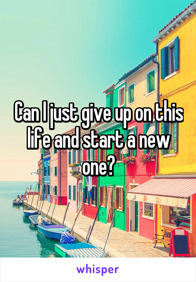 Can I just give up on this life and start a new one?