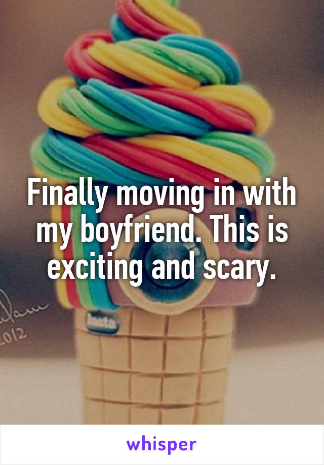 Finally moving in with my boyfriend. This is exciting and scary.