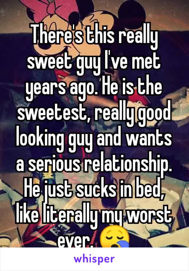 There's this really sweet guy I've met years ago. He is the sweetest, really good looking guy and wants a serious relationship. He just sucks in bed, like literally my worst ever. 😪