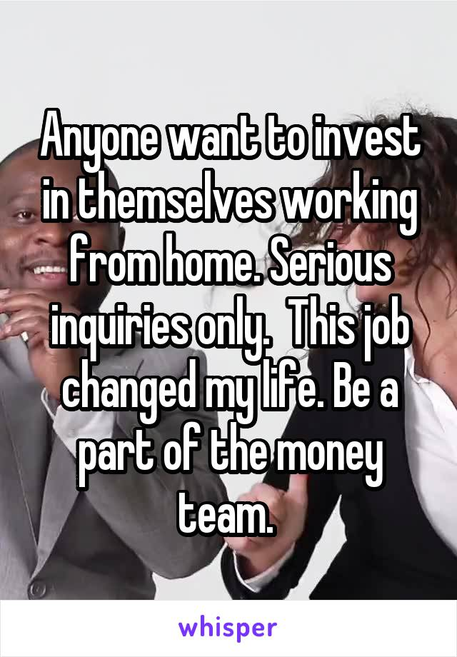 Anyone want to invest in themselves working from home. Serious inquiries only.  This job changed my life. Be a part of the money team.