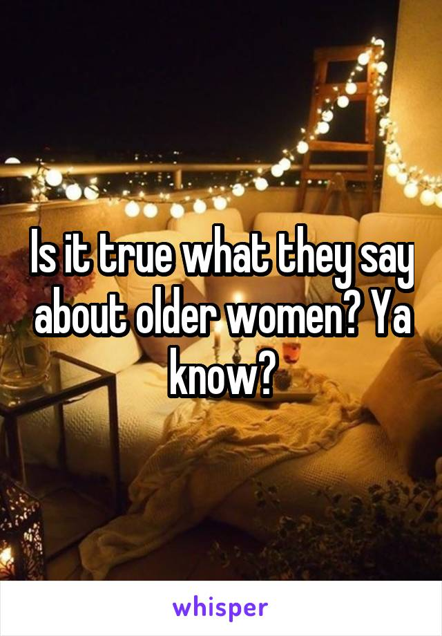 Is it true what they say about older women? Ya know?