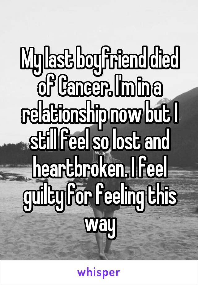My last boyfriend died of Cancer. I'm in a relationship now but I still feel so lost and heartbroken. I feel guilty for feeling this way