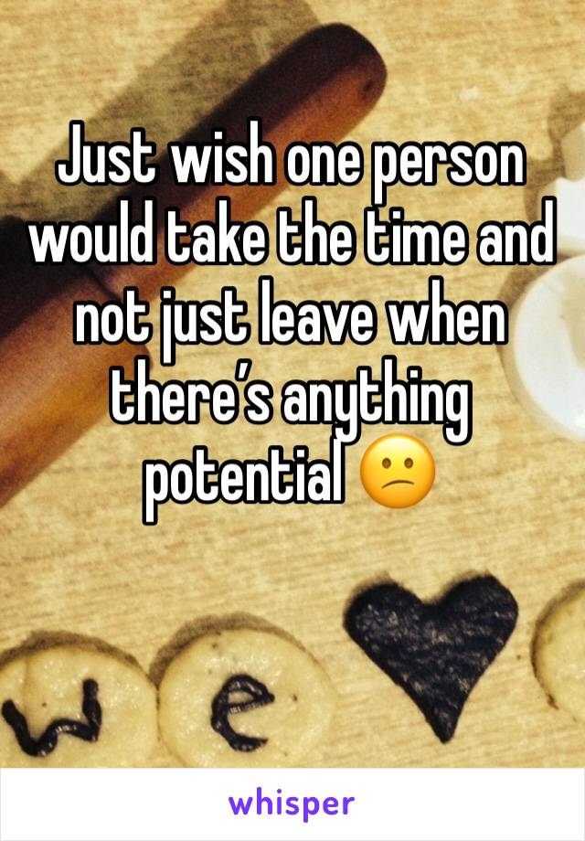Just wish one person would take the time and not just leave when there's anything potential 😕