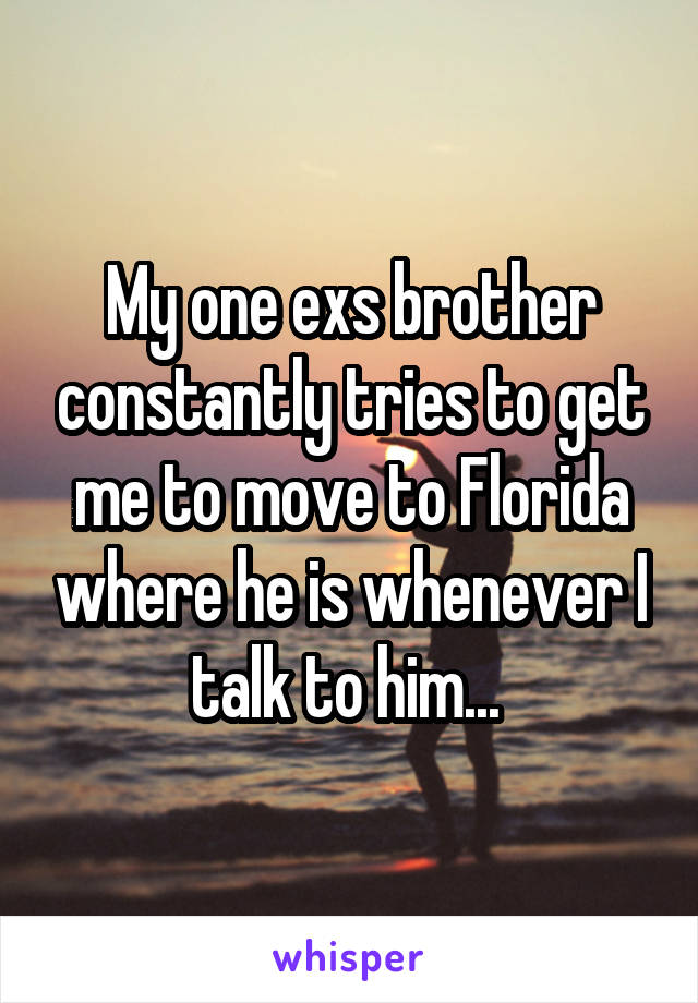 My one exs brother constantly tries to get me to move to Florida where he is whenever I talk to him...
