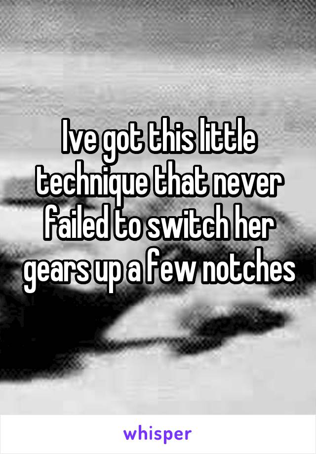 Ive got this little technique that never failed to switch her gears up a few notches