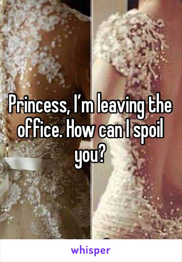 Princess, I'm leaving the office. How can I spoil you?