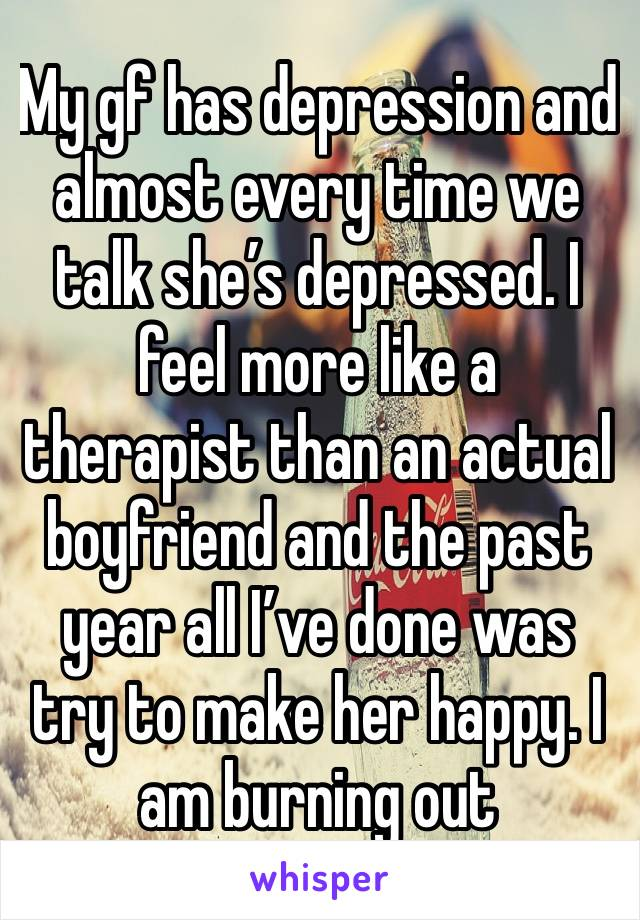 My gf has depression and almost every time we talk she's depressed. I feel more like a therapist than an actual boyfriend and the past year all I've done was try to make her happy. I am burning out