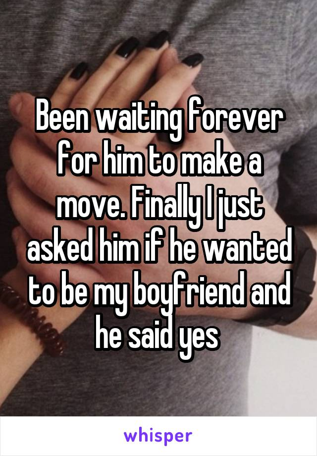 Been waiting forever for him to make a move. Finally I just asked him if he wanted to be my boyfriend and he said yes