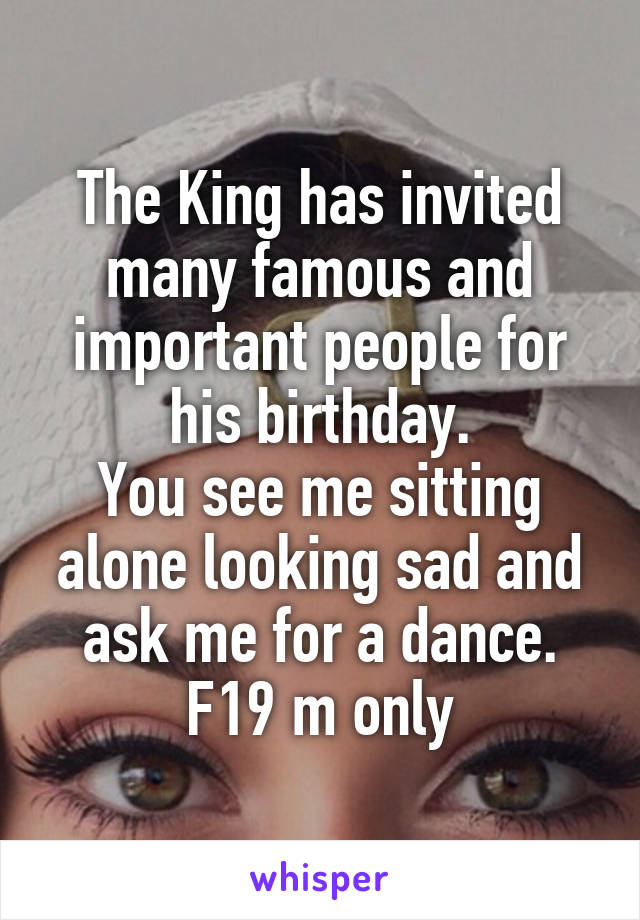 The King has invited many famous and important people for his birthday. You see me sitting alone looking sad and ask me for a dance. F19 m only