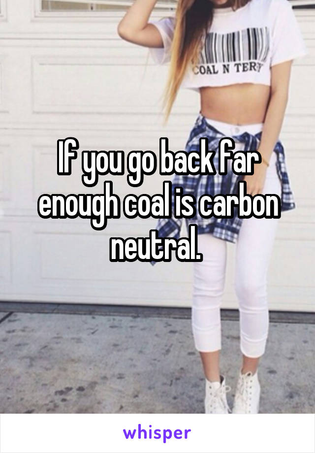 If you go back far enough coal is carbon neutral.