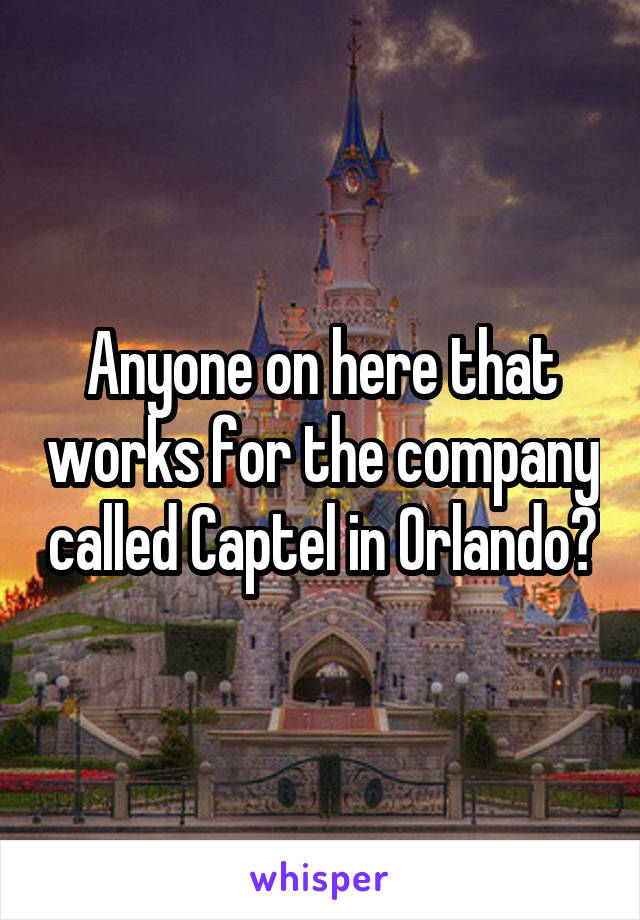 Anyone on here that works for the company called Captel in Orlando?
