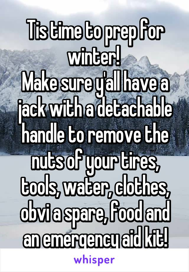 Tis time to prep for winter!  Make sure y'all have a jack with a detachable handle to remove the nuts of your tires, tools, water, clothes, obvi a spare, food and an emergency aid kit!