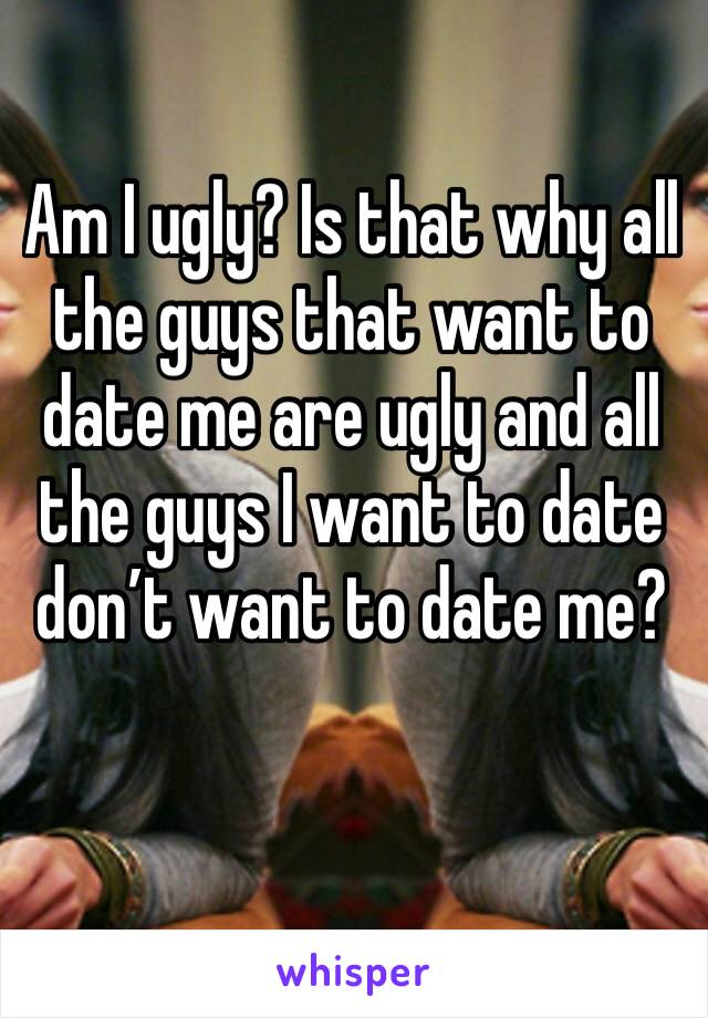 Am I ugly? Is that why all the guys that want to date me are ugly and all the guys I want to date don't want to date me?