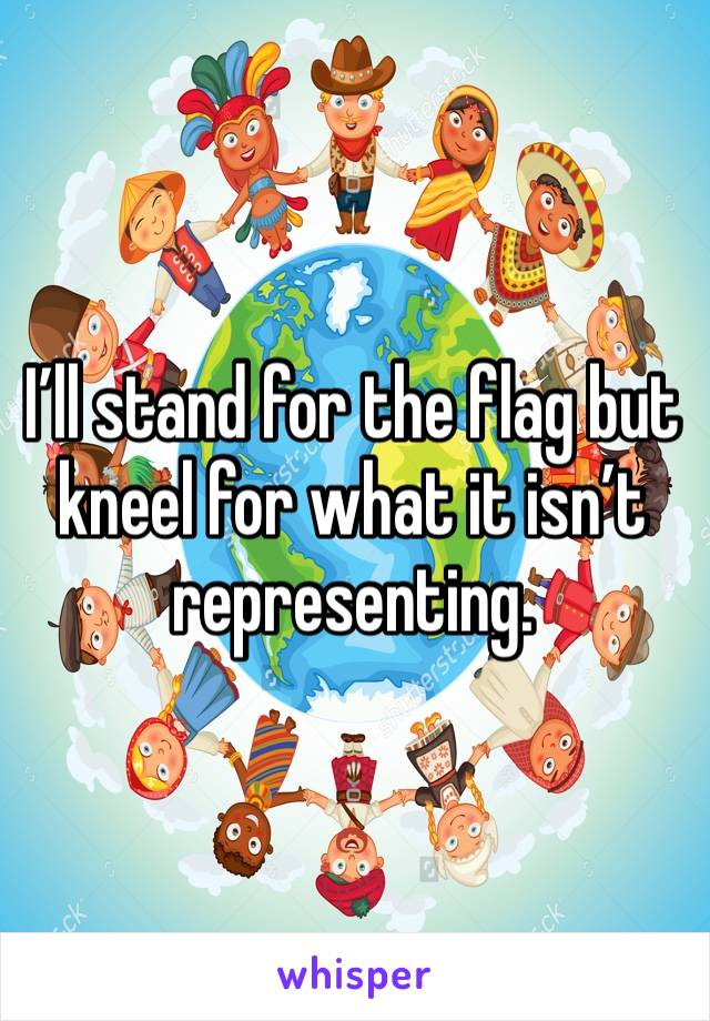I'll stand for the flag but kneel for what it isn't representing.