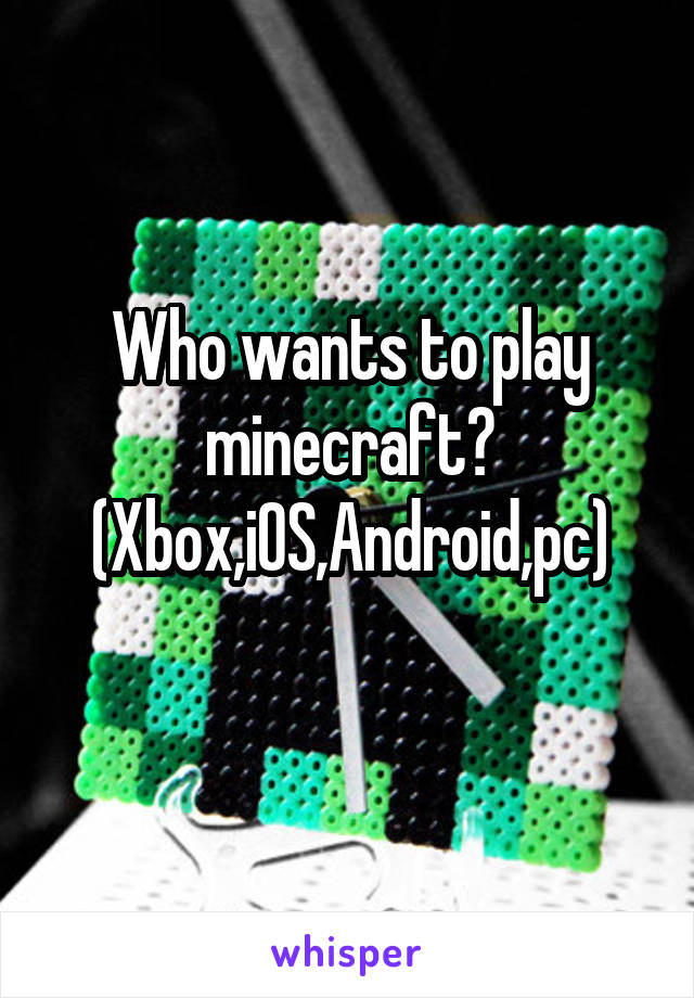 Who wants to play minecraft? (Xbox,iOS,Android,pc)