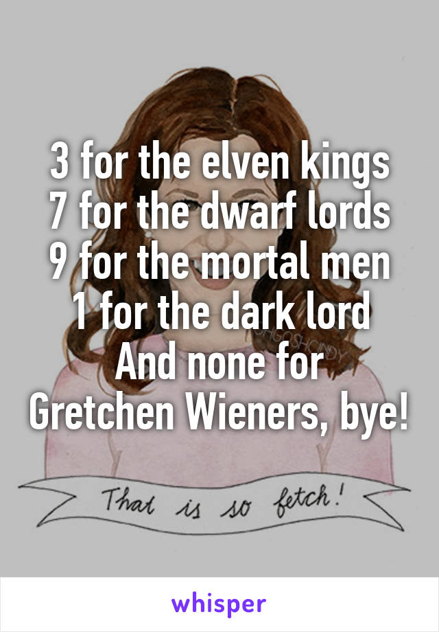 3 for the elven kings 7 for the dwarf lords 9 for the mortal men 1 for the dark lord And none for Gretchen Wieners, bye!