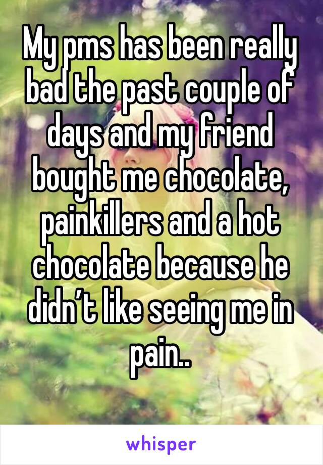 My pms has been really bad the past couple of days and my friend bought me chocolate, painkillers and a hot chocolate because he didn't like seeing me in pain..