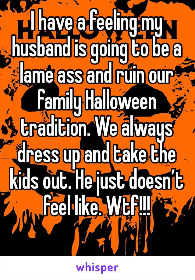I have a feeling my husband is going to be a lame ass and ruin our family Halloween tradition. We always dress up and take the kids out. He just doesn't feel like. Wtf!!!