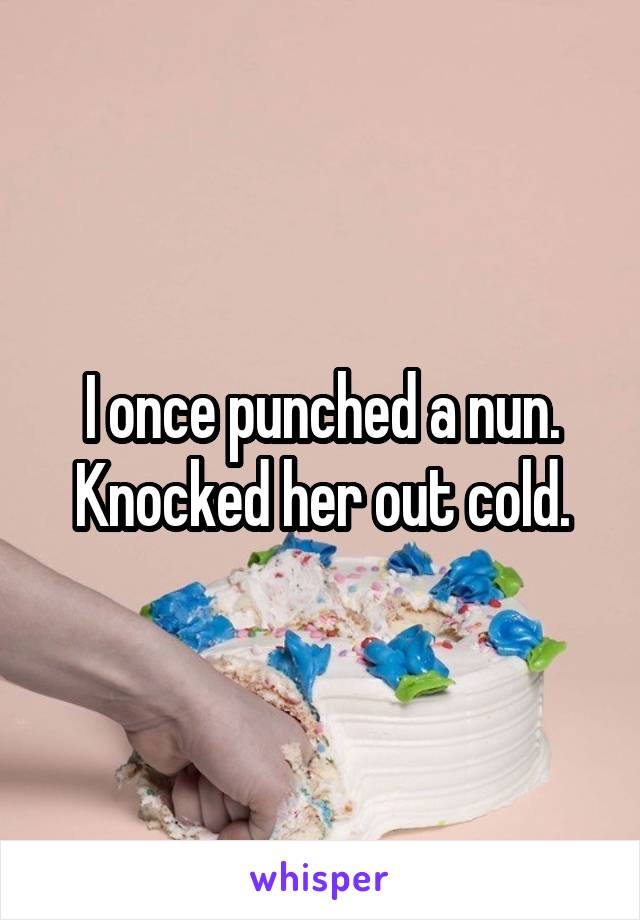 I once punched a nun. Knocked her out cold.