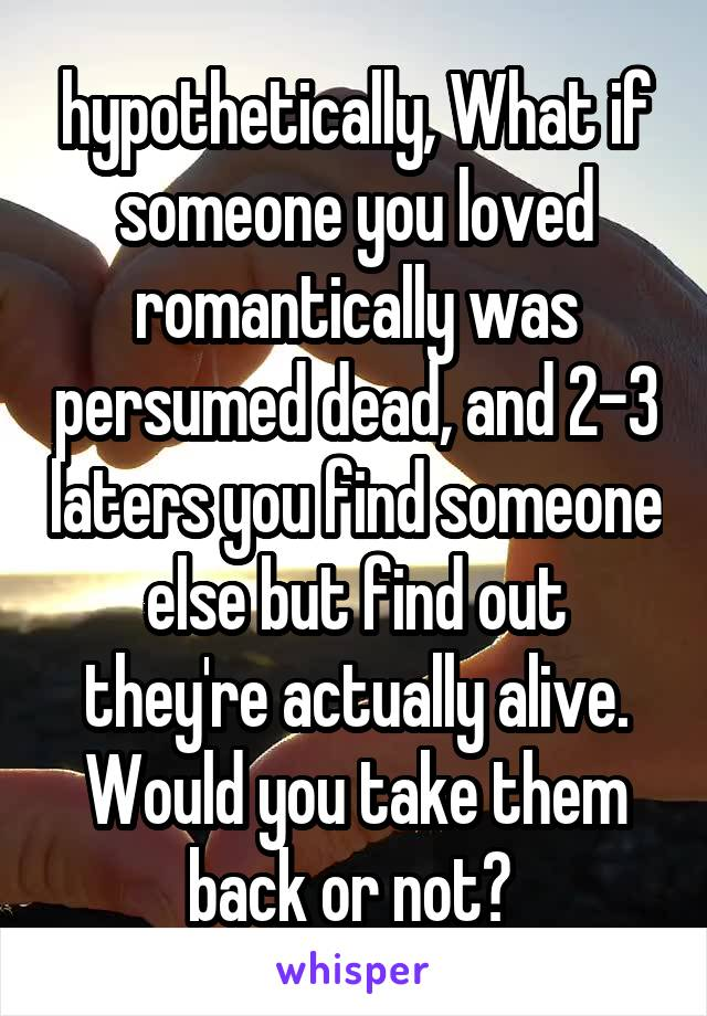 hypothetically, What if someone you loved romantically was persumed dead, and 2-3 laters you find someone else but find out they're actually alive. Would you take them back or not?