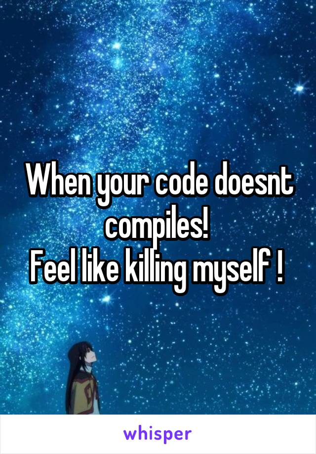 When your code doesnt compiles!  Feel like killing myself !