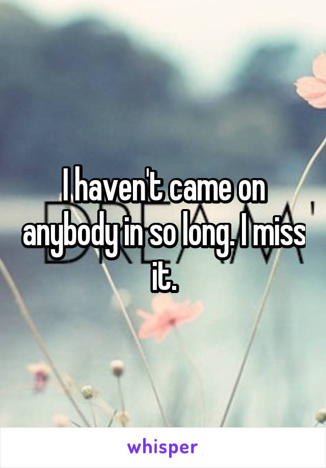 I haven't came on anybody in so long. I miss it.