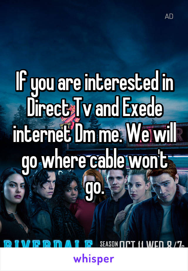 If you are interested in Direct Tv and Exede internet Dm me. We will go where cable won't go.