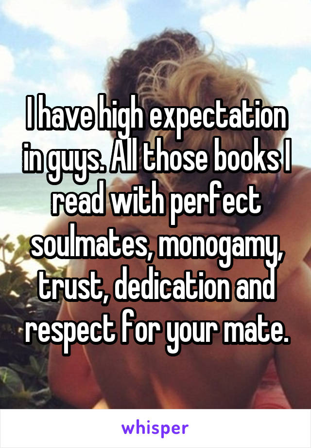 I have high expectation in guys. All those books I read with perfect soulmates, monogamy, trust, dedication and respect for your mate.