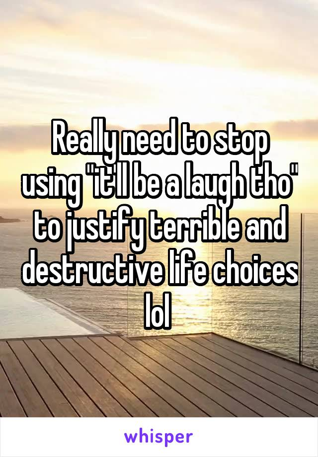 "Really need to stop using ""it'll be a laugh tho"" to justify terrible and destructive life choices lol"